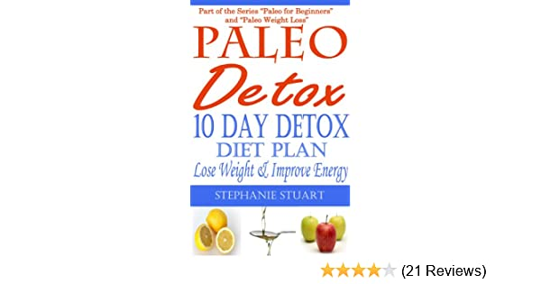 10 Day Detox Diet: Lose Weight & Improve Energy (Paleo Guides for Beginners  Using Recipes for Better Nutrition, Weight Loss, and Detox for Life Book