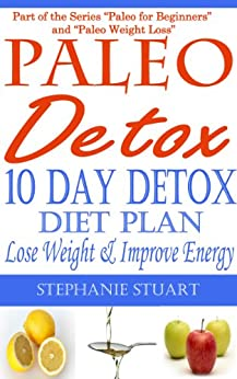 10 Day Detox Diet: Lose Weight & Improve Energy (Paleo Guides for Beginners Using Recipes for Better Nutrition, Weight Loss, and Detox for Life Book 3) by [Stuart, Stephanie]
