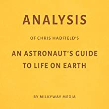 Analysis of Chris Hadfield's An Astronaut's Guide to Life on Eart Audiobook by Milkyway Media Narrated by Conner Goff