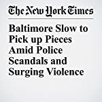 Baltimore Slow to Pick up Pieces Amid Police Scandals and Surging Violence | Richard Pérez Peña,Sheryl Gay Stolberg