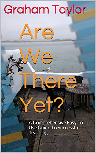 Are We There Yet?: A Comprehensive Easy To Use Guide To Successful Teaching