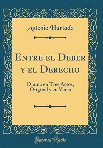 Entre El Deber y El Derecho: Drama En Tres Actos, Original y En Verso (Classic Reprint) (Spanish Edition) [Antonio Hurtado] (Tapa Dura)