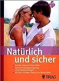 Natürlich und sicher: Natürliche Familienplanung: Auf den eigenen Körper hören. Sichere Empfängnisregelung ohne Nebenwirkungen. Mit dem richtigen Timing zum Wunschkind