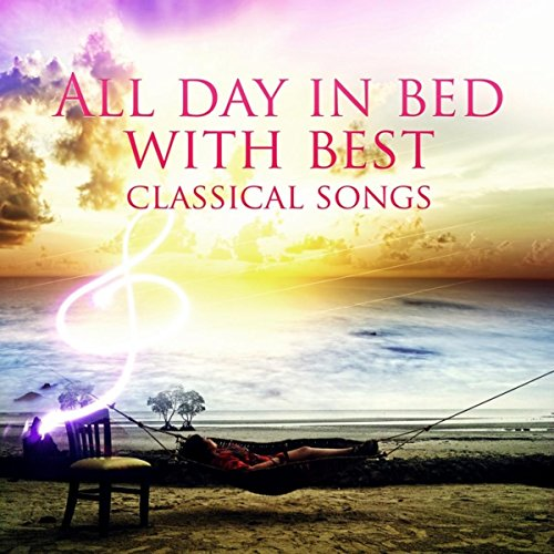 All Day in Bed with Best Classical Songs - Soothing Music and Bedtime Songs to Help You Relax, Super Rest, Destress, Depression Cure, Free Your Mind & Harmony Body