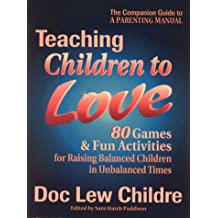 Teaching Children to Love: 80 Games & Fun Activities for Raising Balanced Children in Unbalanced Times