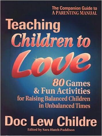 Teaching Children to Love: 80 Games & Fun Activities for Raising Balanced Children in Unbalanced Times
