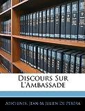 Discours Sur L'Ambassade, Aeschines and Jean-M Julien De Péréra, 1141556790