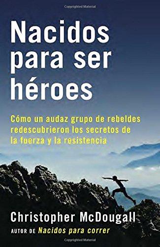 Nacidos para ser hroes: Cmo un audaz grupo de rebeldes redescubrieron los secretos de la fuerza y la resistencia (A Vintage Espaol Original) (Spanish Edition)