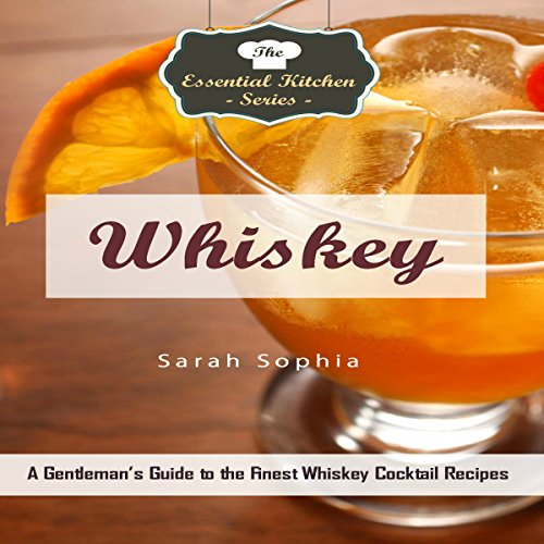 Whiskey: A Gentleman's Guide to the Finest Whiskey Cocktail Recipes by Sarah Sophia