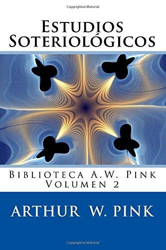 Estudios Soteriologicos: La Salvacion Cuadruple y La Fe Salvadora (Biblioteca A.W. Pink) (Volume 2) (Spanish Edition) [Arthur W Pink] (Tapa Blanda)