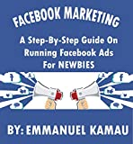Facebook Marketing:: A Step-By-Step Guide On Running Facebook Ads For Newbies