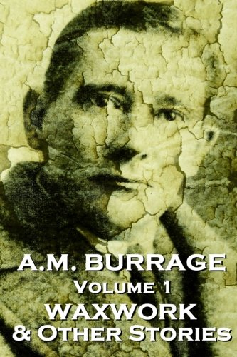 A.M. Burrage - The Waxwork & Other Stories: Classics From The Master Of Horror Fiction (A.M. Burrage Classic Collection) (Volume 1)