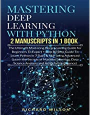 Mastering Deep Learning with Python: 2 Manuscripts: The Ultimate Step By Step Guide To Learn Mastering Deep Learning & Python In 7 Days (Machine Learning, Data Science and Artificial Intelligence)