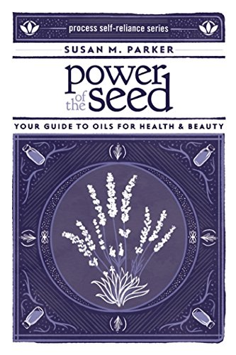 (Power of the Seed: Your Guide to Oils for Health & Beauty (Process Self-reliance Series))