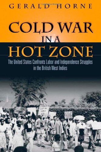 Cold War in a Hot Zone: The United States Confronts Labor and Independence Struggles in the British West Indies