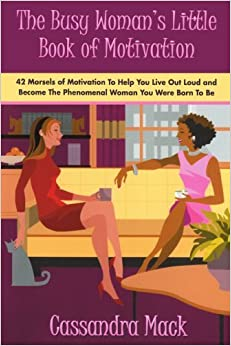 Book The Busy Woman's Little Book of Motivation: 42 Morsels of Motivation To Help You Live Out Loud and Become The Phenomenal Woman You Were Born To Be by Cassandra Mack (2008-03-05)