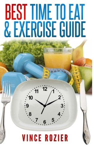 Best Time To Eat & Exercise Guide: The best time to exercise, eat (carbs, proteins, veggies, fruit, fiber, dairy, etc.) and drink
