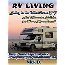 RV Living: Living to its fullest in an RV! An Ultimate Guide to Your Freedom! Simple hacks, tips and tricks to improve your motorhome life
