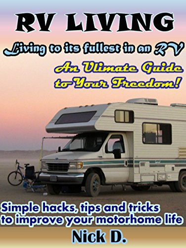RV Living: Living to its fullest in an RV! An Ultimate Guide to Your Freedom! Simple hacks, tips and tricks to improve your motorhome life by [D., Nick]