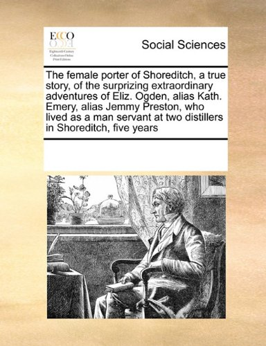 The female porter of Shoreditch, a true story, of the surprizing extraordinary adventures of Eliz. Ogden, alias Kath. Emery, alias Jemmy Preston, who ... at two distillers in Shoreditch, five years pdf