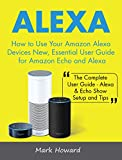 Alexa: How to Use Your Amazon Alexa Devices New, Essential User Guide for Amazon Echo and Alexa (The Complete User Guide-Alexa & Echo Show Setup and Tips)