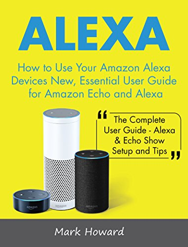 Alexa: How to Use Your Amazon Alexa Devices New, Essential User Guide for Amazon Echo and Alexa (The Complete User Guide-Alexa & Echo Show Setup and Tips) (List Your Mobile Device And Tablet Knowledge)