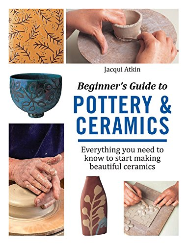 Beginner's Guide to Pottery & Ceramics: Everything you need to know to start making beautiful ceramics -