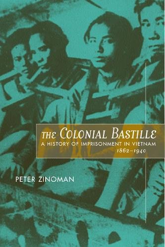 The Colonial Bastille: A History of Imprisonment in Vietnam, 1862-1940 by Peter Zinoman