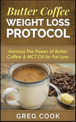 Butter Coffee Weight Loss Protocol: Harness The Power of Butter Coffee & MCT Oil for Fat Loss - Mct Oil Diet