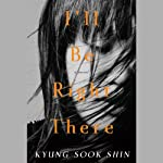 I'll Be Right There: A Novel | Kyung-Sook Shin,Sora Kim-Russell (translator)