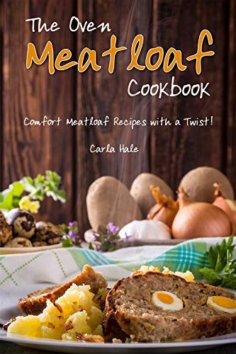The Oven Meatloaf Cookbook: Comfort Meatloaf Recipes with a Twist! (Very Best Meatloaf Recipe)