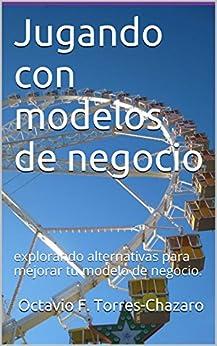 Jugando con modelos de negocio: explorando alternativas para mejorar tu modelo de negocio. de [Torres-Chazaro, Octavio F.]