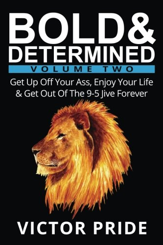 Book cover from Bold & Determined - Volume Two: Get Up Off Your Ass, Enjoy Your Life, And Get Out Of The 9-5 Jive Forever (Volume 2) by Victor Pride