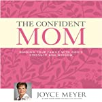 The Confident Mom: Guiding Your Family with God's Strength and Wisdom | Joyce Meyer
