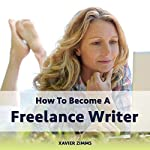 How to Become a Freelance Writer: Your Freelance Writer's Guide to Everything you Have Ever Wanted to Know About Becoming a Successful Freelance Writer | Xavier Zimms