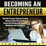 Becoming an Entrepreneur: Find Your Passion, Generate Creative Business Ideas and Launch a Successful Startup with Hypnosis, Meditation and Affirmations | James J. Hills