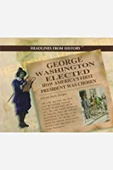 George Washington Elected: How America's First President Was Chosen (Headlines from History) Library Binding