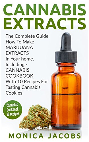 Cannabis Extracts: The Ultimate Guide: How To Make Marijuana Extracts In Your Home, Including Cannabis Cookbook With 10 Recipes For Tasting Cannabis Cookies ... indoor growing, cannabis growing, 4)