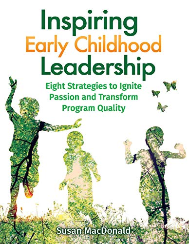 Inspiring Early Childhood Leadership: Eight Strategies to Ignite Passion and Transform Program Quality