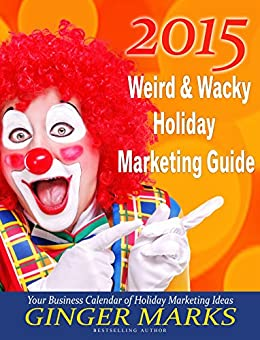 2015 Weird & Wacky Holiday Marketing Guide: Your business marketing calendar of ideas by [Marks, Ginger]