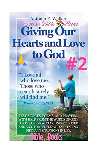 Giving Our Hearts and Love To God!: Testimonies, Poems and Prayers with Help From Word of The Most High Creator (Bible Books Book 2)