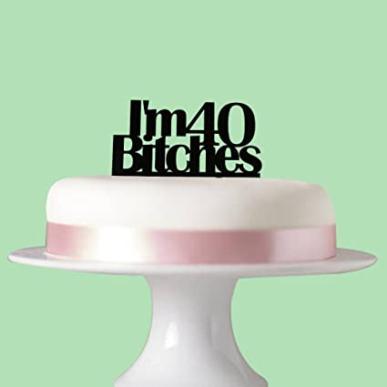 Im 40 Bitches Cake Topper For 40th Birthday Party Decorations Black Acrylic