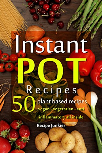 Instant Pot Recipes - 50 Plant Based Recipes - Vegan - Vegetarian - Anti - Inflammatory All Inside! by Recipe Junkies