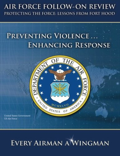 Air Force Follow-on Review – Protecting the Force: Lessons from Fort Hood – Preventing Violence … Enhancing Response