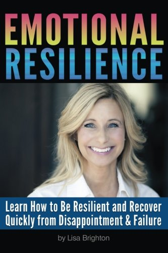 Emotional Resilience: Learn How to Be Resilient and Recover Quickly from Disappointment and Failure