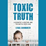 Toxic Truth: A Scientist, a Doctor, and the Battle over Lead | Lydia Denworth
