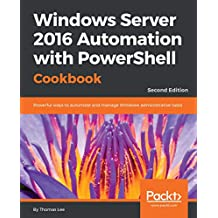 Windows Server 2016 Automation with PowerShell Cookbook: Powerful ways to automate and manage Windows administrative tasks, 2nd Edition
