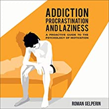 Addiction, Procrastination, and Laziness: A Proactive Guide to the Psychology of Motivation Audiobook by Roman Gelperin Narrated by Paul Brion