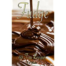 FUDGE: 60 TOP RECIPES (fudge cookbook, fudge recipes, fudge, fudge recipe book, fudge cook books)
