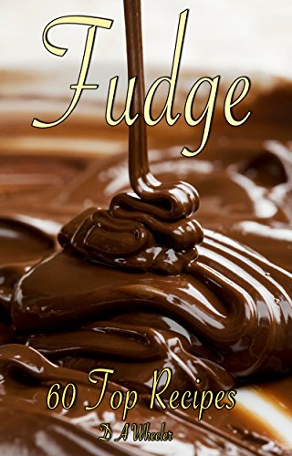 FUDGE: 60 TOP RECIPES (fudge cookbook, fudge recipes, fudge, fudge recipe book, fudge cook books) by D A WHEELER